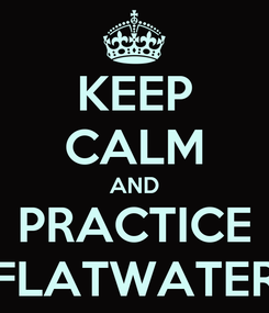Poster: KEEP CALM AND PRACTICE FLATWATER