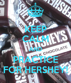 Poster: KEEP CALM AND PRACTICE FOR HERSHEY!