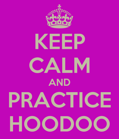 Poster: KEEP CALM AND PRACTICE HOODOO