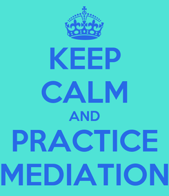 Poster: KEEP CALM AND PRACTICE MEDIATION