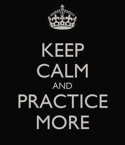 Poster: KEEP CALM AND PRACTICE MORE