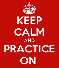 Poster: KEEP CALM AND PRACTICE ON
