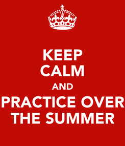 Poster: KEEP CALM AND PRACTICE OVER THE SUMMER