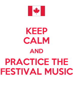 Poster: KEEP CALM AND PRACTICE THE FESTIVAL MUSIC