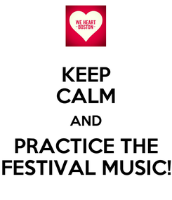 Poster: KEEP CALM AND PRACTICE THE FESTIVAL MUSIC!