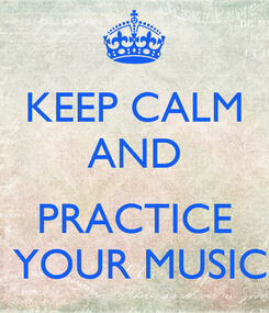 Poster: KEEP CALM AND   PRACTICE  YOUR MUSIC