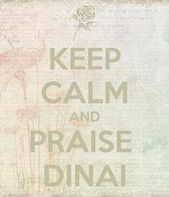 Poster: KEEP CALM AND PRAISE  DINAI