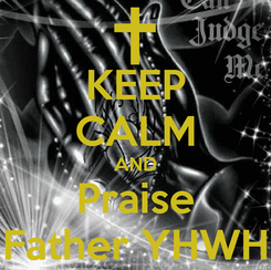 Poster: KEEP CALM AND Praise Father YHWH