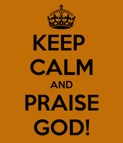 Poster: KEEP  CALM AND PRAISE GOD!