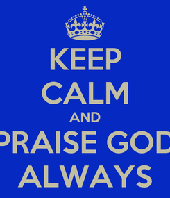 Poster: KEEP CALM AND PRAISE GOD ALWAYS