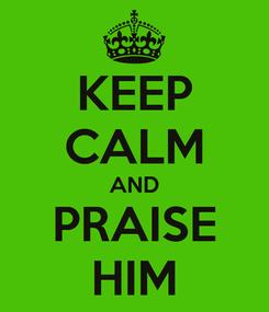 Poster: KEEP CALM AND PRAISE HIM