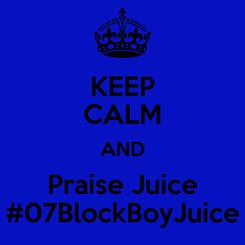 Poster: KEEP CALM AND Praise Juice #07BlockBoyJuice