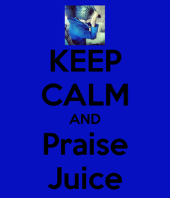 Poster: KEEP CALM AND Praise Juice