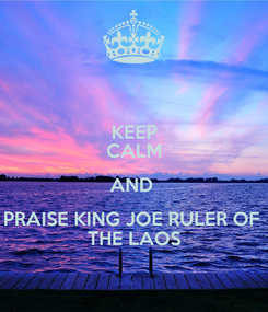 Poster: KEEP CALM AND  PRAISE KING JOE RULER OF  THE LAOS