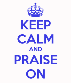 Poster: KEEP CALM AND PRAISE ON