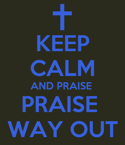 Poster: KEEP CALM AND PRAISE  PRAISE  WAY OUT