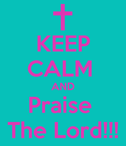Poster: KEEP CALM  AND Praise  The Lord!!!
