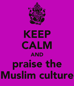 Poster: KEEP CALM AND praise the Muslim culture