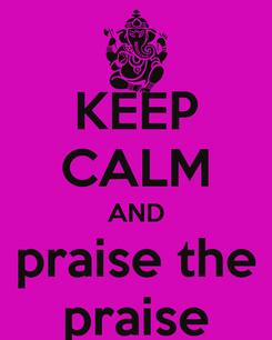 Poster: KEEP CALM AND praise the praise