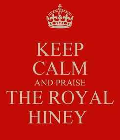 Poster: KEEP CALM AND PRAISE THE ROYAL HINEY