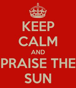 Poster: KEEP CALM AND PRAISE THE SUN