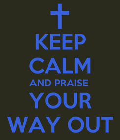 Poster: KEEP CALM AND PRAISE  YOUR WAY OUT