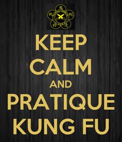 Poster: KEEP CALM AND PRATIQUE KUNG FU