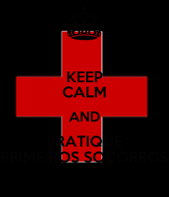 Poster: KEEP CALM AND PRATIQUE PRIMEIROS SOCORROS
