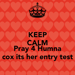 Poster: KEEP CALM AND Pray 4 Humna cox its her entry test