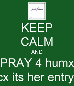Poster: KEEP CALM AND PRAY 4 humx cx its her entry