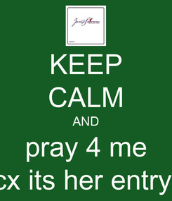 Poster: KEEP CALM AND pray 4 me cx its her entry