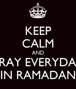 Poster: KEEP CALM AND PRAY EVERYDAY IN RAMADAN