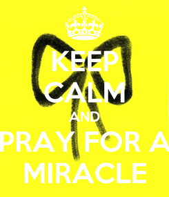 Poster: KEEP CALM AND PRAY FOR A MIRACLE