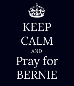 Poster: KEEP CALM AND Pray for BERNIE