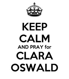 Poster: KEEP CALM AND PRAY for CLARA OSWALD