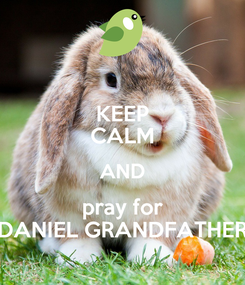 Poster: KEEP CALM AND pray for DANIEL GRANDFATHER