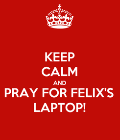 Poster: KEEP CALM AND PRAY FOR FELIX'S LAPTOP!