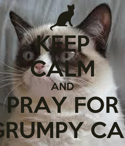 Poster: KEEP CALM AND PRAY FOR GRUMPY CAT