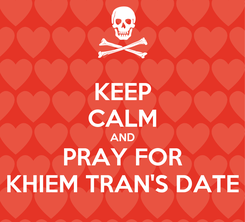 Poster: KEEP CALM AND PRAY FOR KHIEM TRAN'S DATE