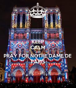 Poster: KEEP CALM AND PRAY FOR NOTRE DAME DE PARIS