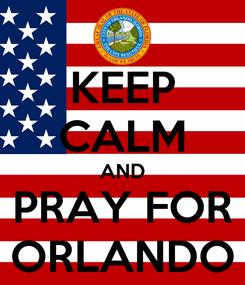 Poster: KEEP CALM AND PRAY FOR ORLANDO