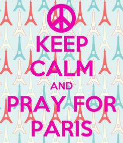 Poster: KEEP CALM AND PRAY FOR PARIS