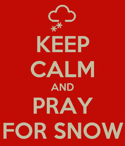 Poster: KEEP CALM AND PRAY FOR SNOW
