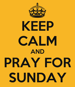 Poster: KEEP CALM AND PRAY FOR SUNDAY