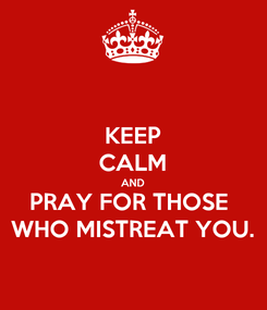 Poster: KEEP CALM AND PRAY FOR THOSE  WHO MISTREAT YOU.