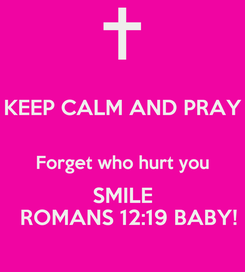 Poster: KEEP CALM AND PRAY  Forget who hurt you SMILE   ROMANS 12:19 BABY!