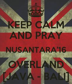 Poster: KEEP CALM AND PRAY NUSANTARA'16 OVERLAND [JAVA - BALI]