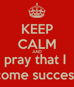 Poster: KEEP CALM AND pray that I  become successful