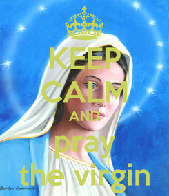 Poster: KEEP CALM AND pray the virgin