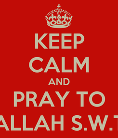 Poster: KEEP CALM AND PRAY TO ALLAH S.W.T